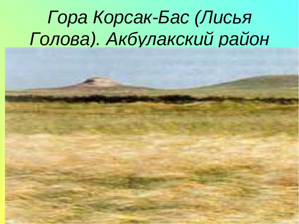Гора Корсак-Бас (Лисья Голова). Акбулакский район