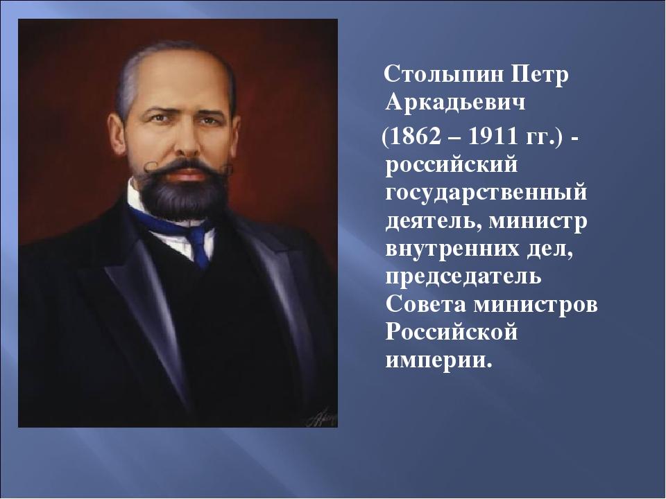 Столыпин Петр Аркадьевич (1862 – 1911 гг.) - российский государственный деят...