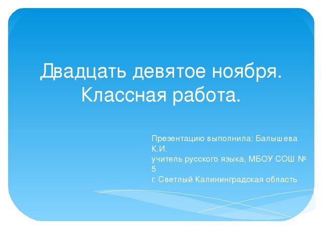 Двадцать девятое ноября. Классная работа. Презентацию выполнила: Балышева К.И...