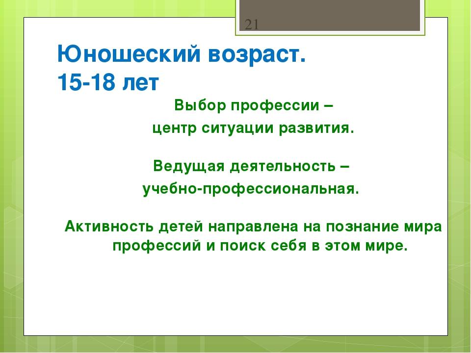 Юношеский возраст. 15-18 лет Выбор профессии – центр ситуации развития. Ведущ...