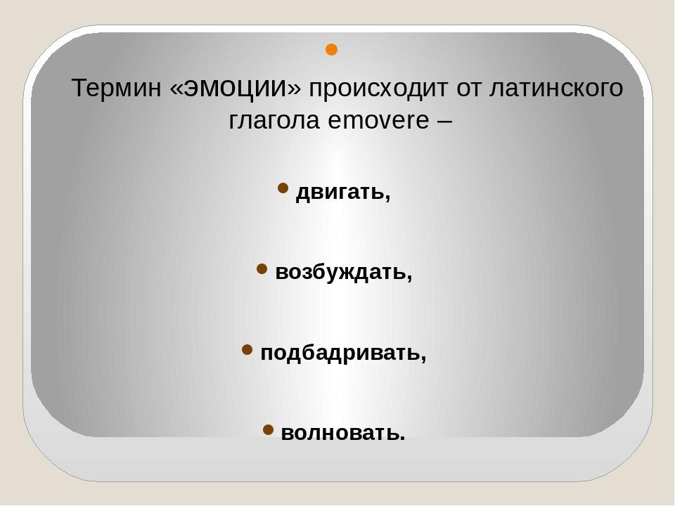 Термин «эмоции» происходит от латинского глагола emovere – двигать, возбужда...