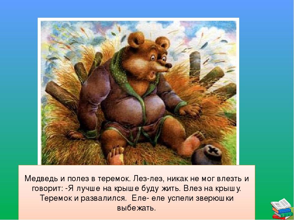 Медведь и полез в теремок. Лез-лез, никак не мог влезть и говорит: -Я лучше...