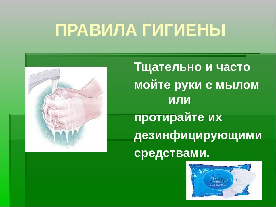 ПРАВИЛА ГИГИЕНЫ Тщательно и часто мойте руки с мылом или протирайте их дезинф...