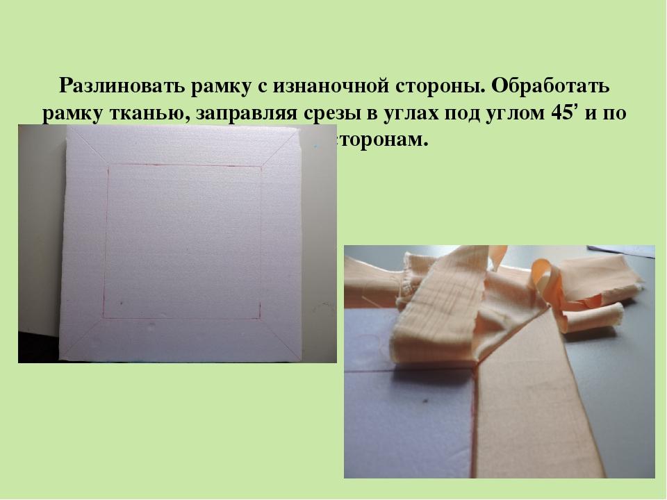 Разлиновать рамку с изнаночной стороны. Обработать рамку тканью, заправляя с...