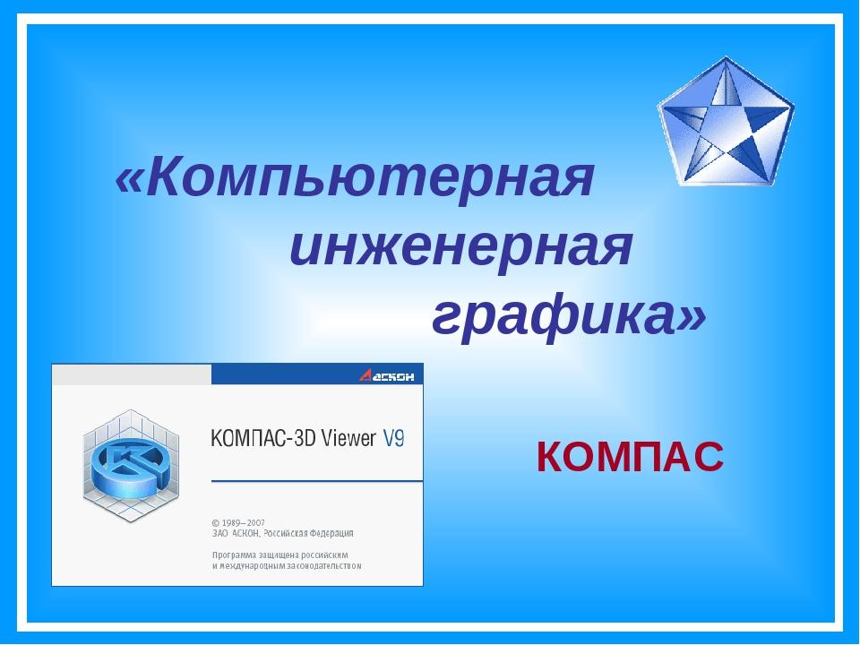 «Компьютерная инженерная графика» КОМПАС