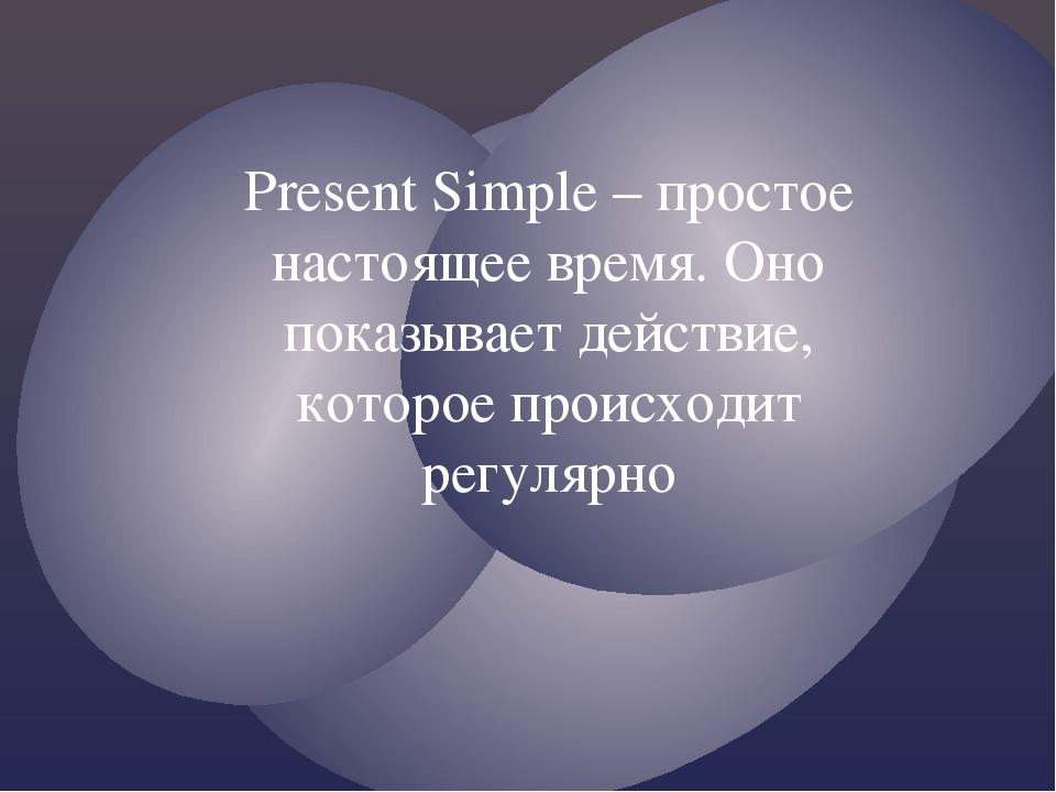 Present Simple – простое настоящее время. Оно показывает действие, которое пр...