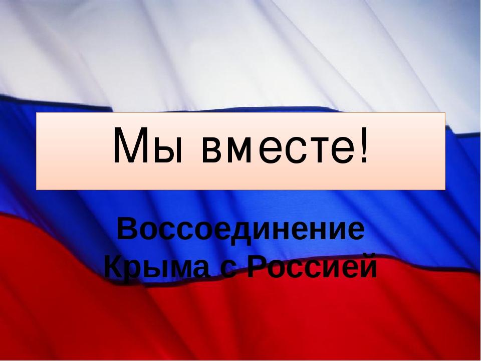 Мы вместе! Воссоединение Крыма с Россией