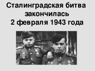 Сталинградская битва закончилась 2 февраля 1943 года