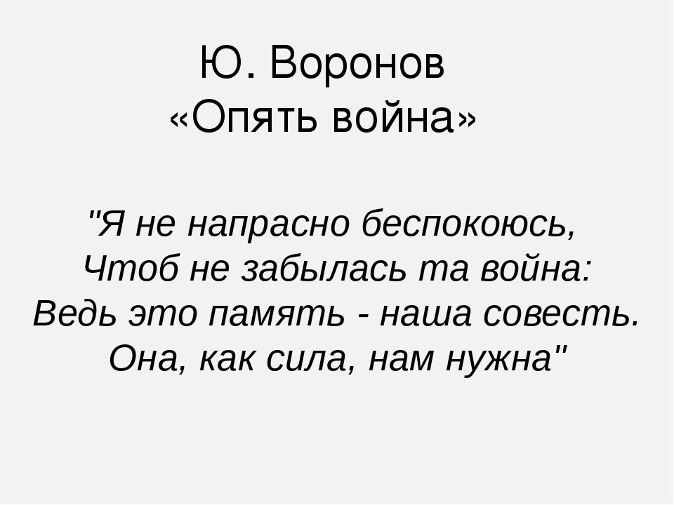 """Ю. Воронов «Опять война» """"Я не напрасно беспокоюсь, Чтоб не забылась та войн..."""