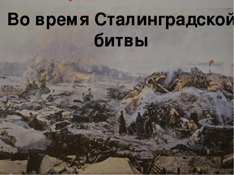 Во время Сталинградской битвы