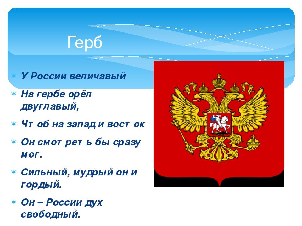 У России величавый На гербе орёл двуглавый, Чтоб на запад и восток Он смотрет...