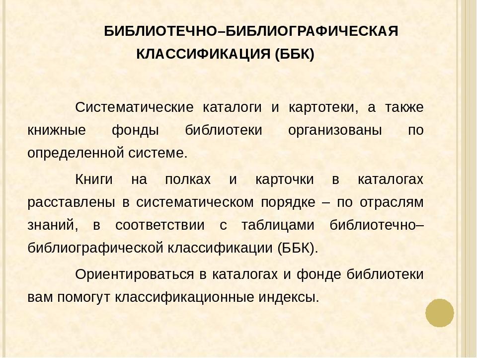 БИБЛИОТЕЧНО–БИБЛИОГРАФИЧЕСКАЯ КЛАССИФИКАЦИЯ (ББК) Систематические каталоги...