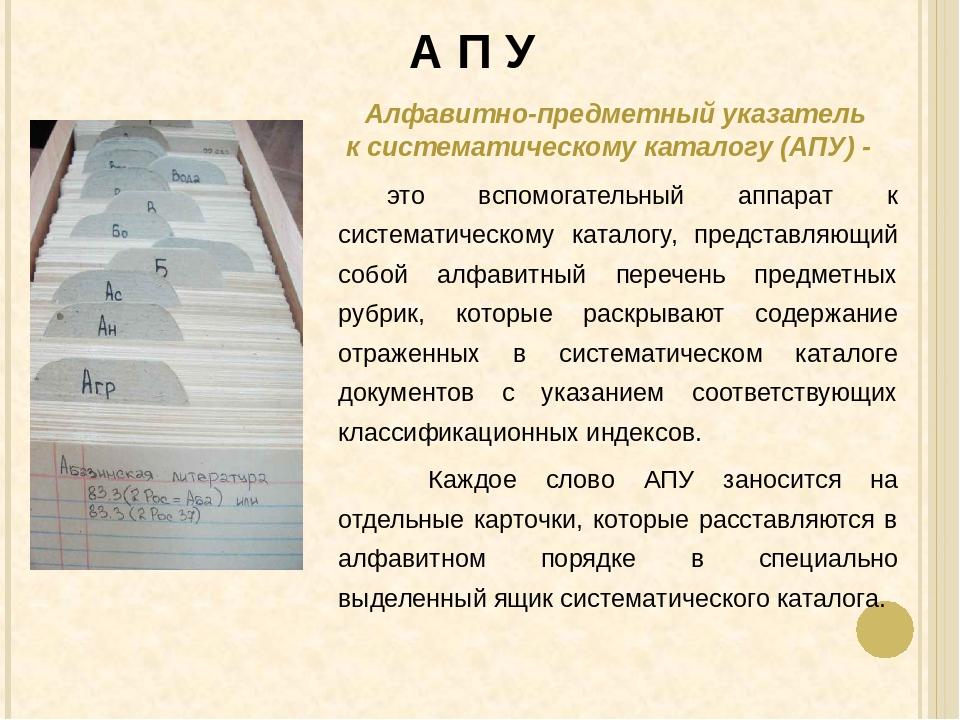 А П У Алфавитно-предметный указатель к систематическому каталогу (АПУ) - это...