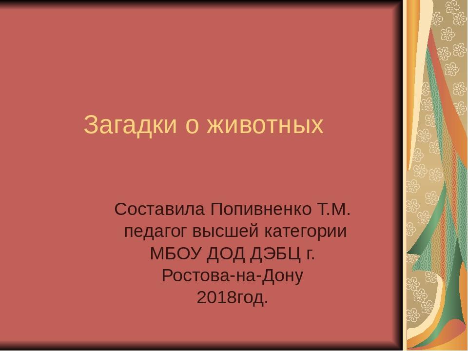 Загадки о животных Составила Попивненко Т.М. педагог высшей категории МБОУ Д...