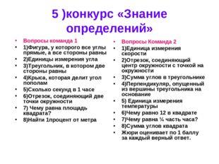 5 )конкурс «Знание определений» Вопросы команда 1 1)Фигура, у которого все у