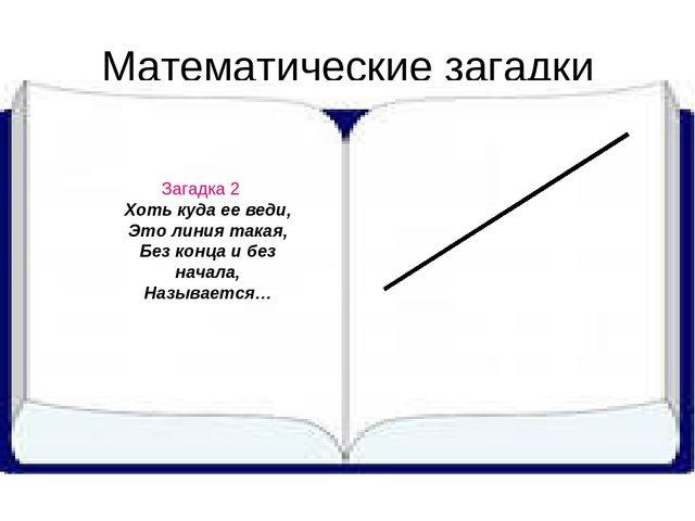 Математические загадки Загадка 2 Хоть куда ее веди, Это линия такая, Без конц...