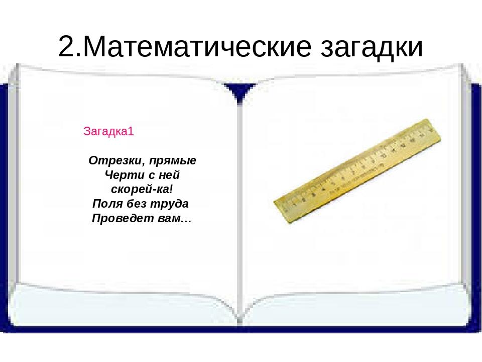 2.Математические загадки Загадка1 Отрезки, прямые Черти с ней скорей-ка! Поля...