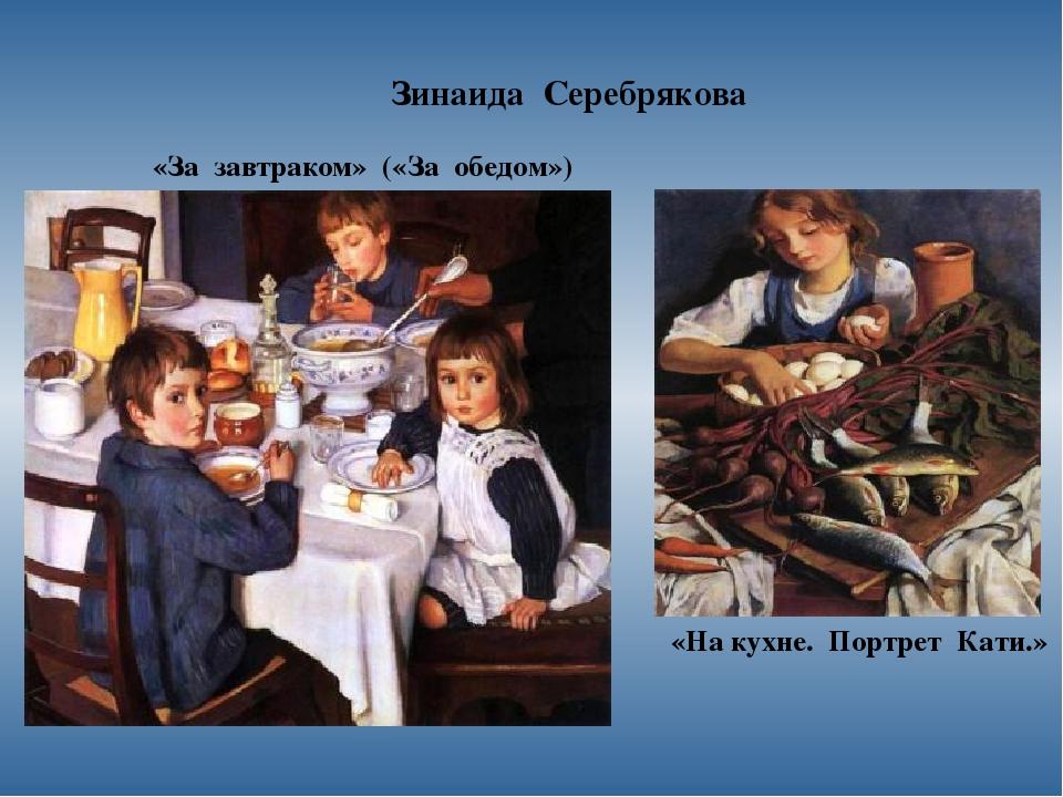 Зинаида Серебрякова «За завтраком» («За обедом») «На кухне. Портрет Кати.»