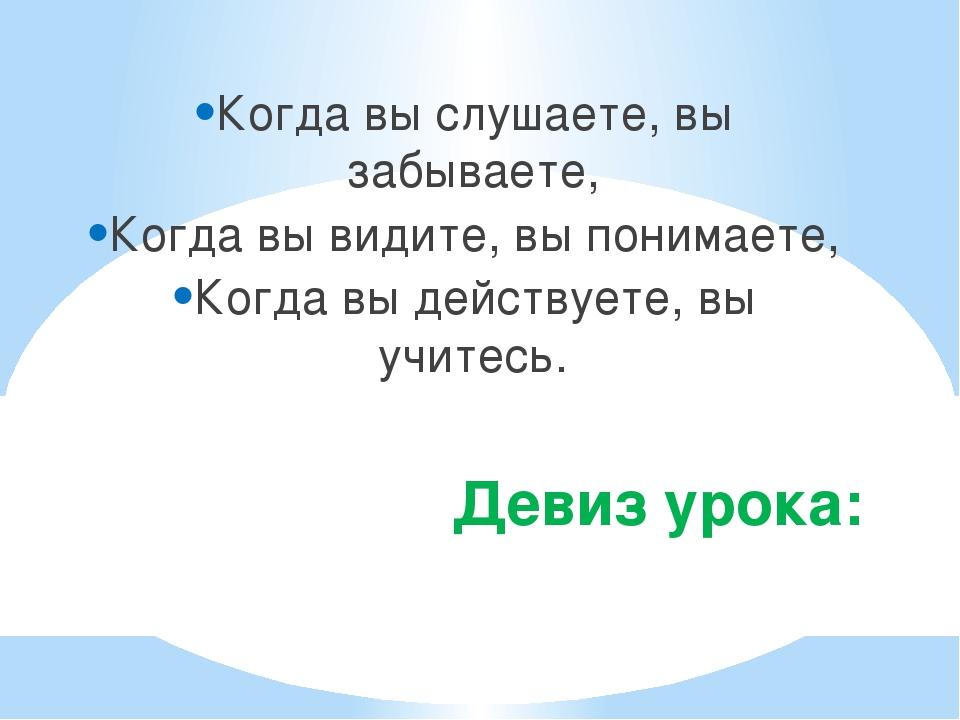 Девиз урока: Когда вы слушаете, вы забываете, Когда вы видите, вы понимаете,...