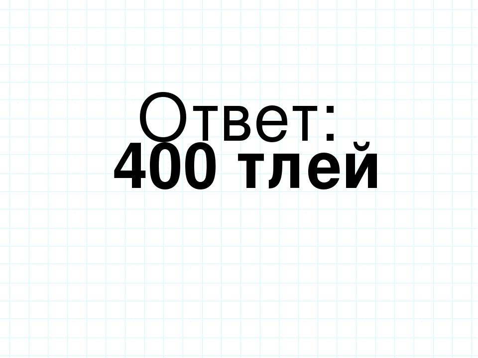 Ответ: 400 тлей