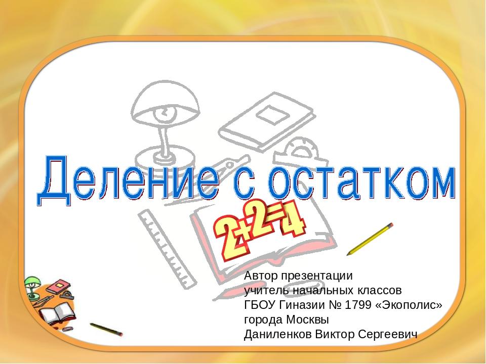 Автор презентации учитель начальных классов ГБОУ Гиназии № 1799 «Экополис» го...