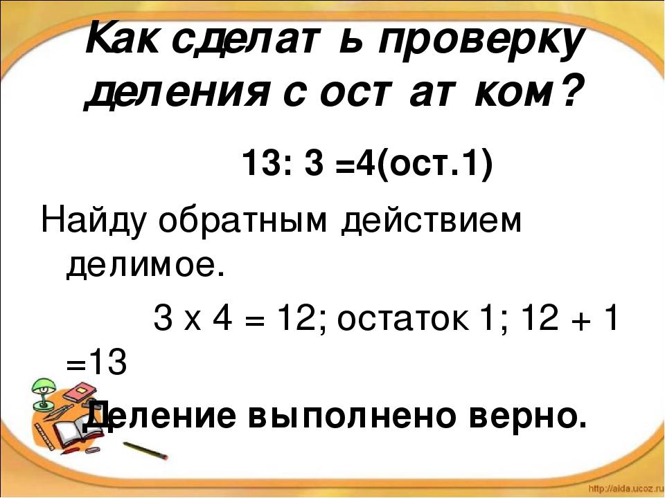 Как сделать проверку деления с остатком? 13: 3 =4(ост.1) Найду обратным дейст...