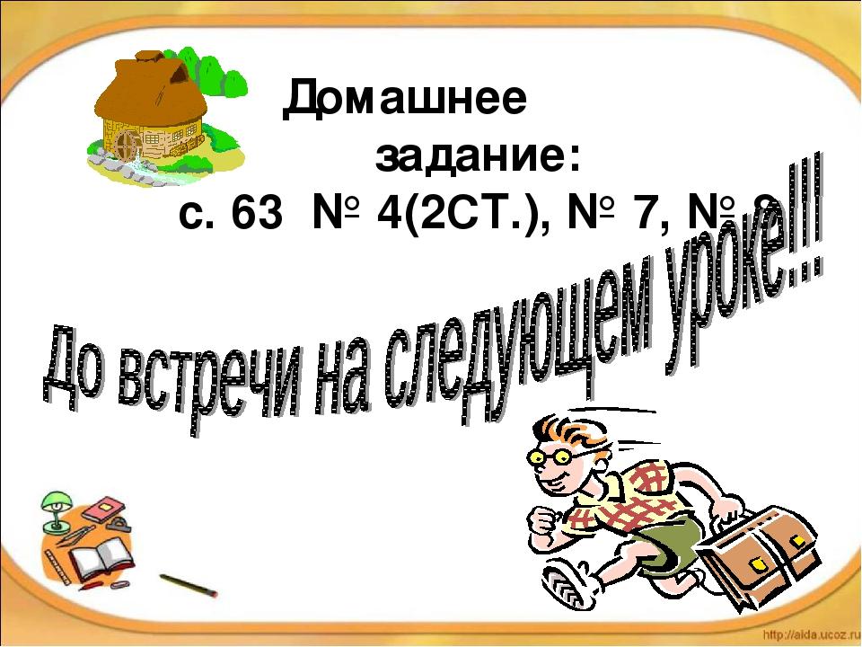 Домашнее задание: с. 63 № 4(2СТ.), № 7, № 8