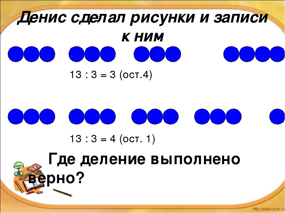 13 : 3 = 3 (ост.4) 13 : 3 = 4 (ост. 1) Где деление выполнено верно? Денис сд...