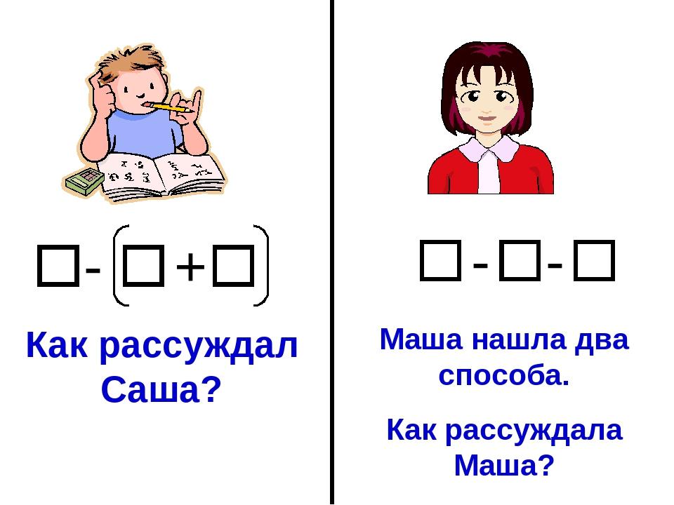 + - Как рассуждал Саша? - - Маша нашла два способа. Как рассуждала Маша?