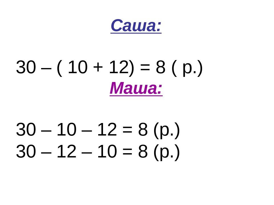 Саша: 30 – ( 10 + 12) = 8 ( р.) Маша: 30 – 10 – 12 = 8 (р.) 30 – 12 – 10 = 8...