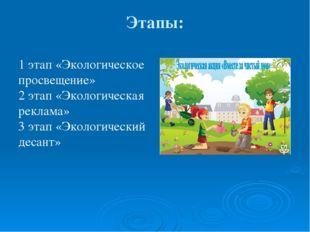 Этапы: 1 этап «Экологическое просвещение» 2 этап «Экологическая реклама» 3 эт