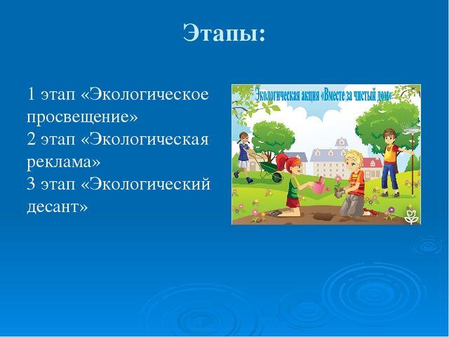Этапы: 1 этап «Экологическое просвещение» 2 этап «Экологическая реклама» 3 эт...