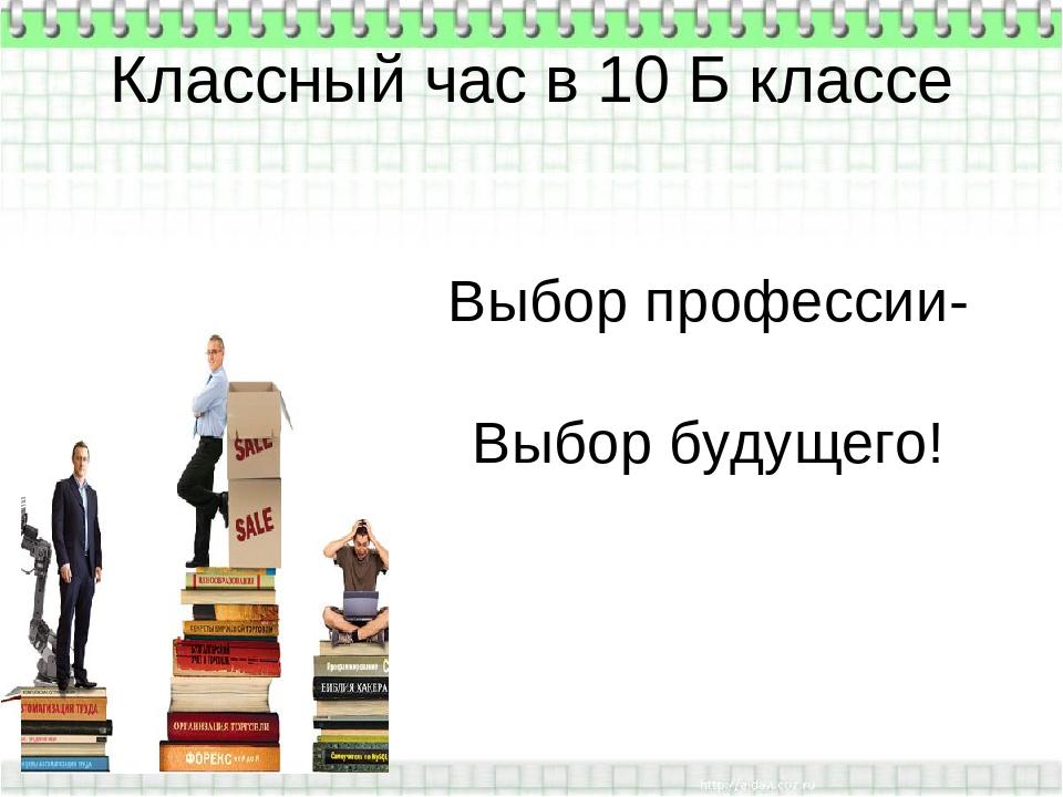 Классный час в 10 Б классе Выбор профессии- Выбор будущего! .