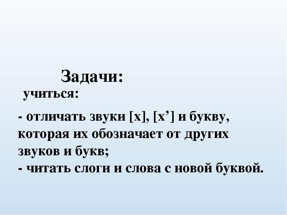Задачи: - отличать звуки [x], [x'] и букву, которая их обозначает от друг...
