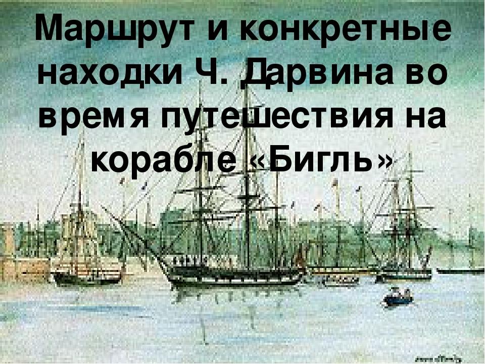 Маршрут и конкретные находки Ч. Дарвина во время путешествия на корабле «Бигль»