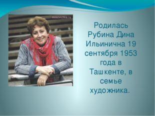 Родилась Рубина Дина Ильинична 19 сентября 1953 года в Ташкенте, в семье худо