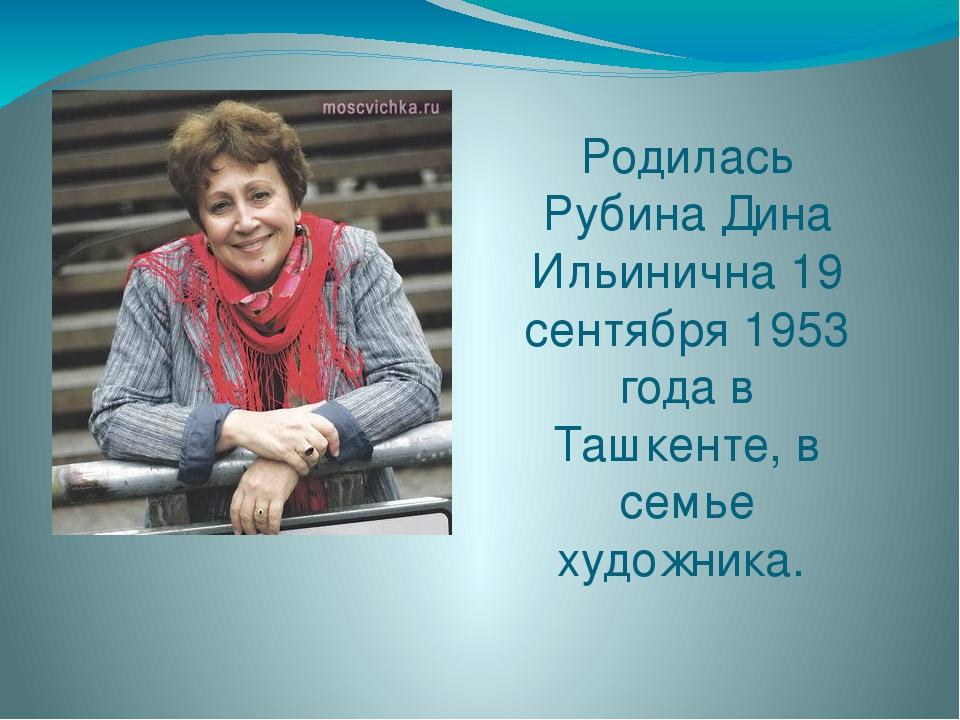 Родилась Рубина Дина Ильинична 19 сентября 1953 года в Ташкенте, в семье худо...
