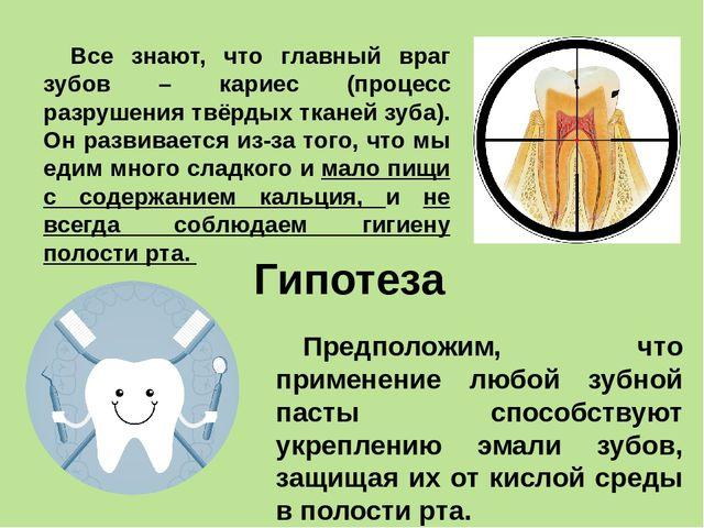 Гипотеза Все знают, что главный враг зубов – кариес (процесс разрушения твёрд...