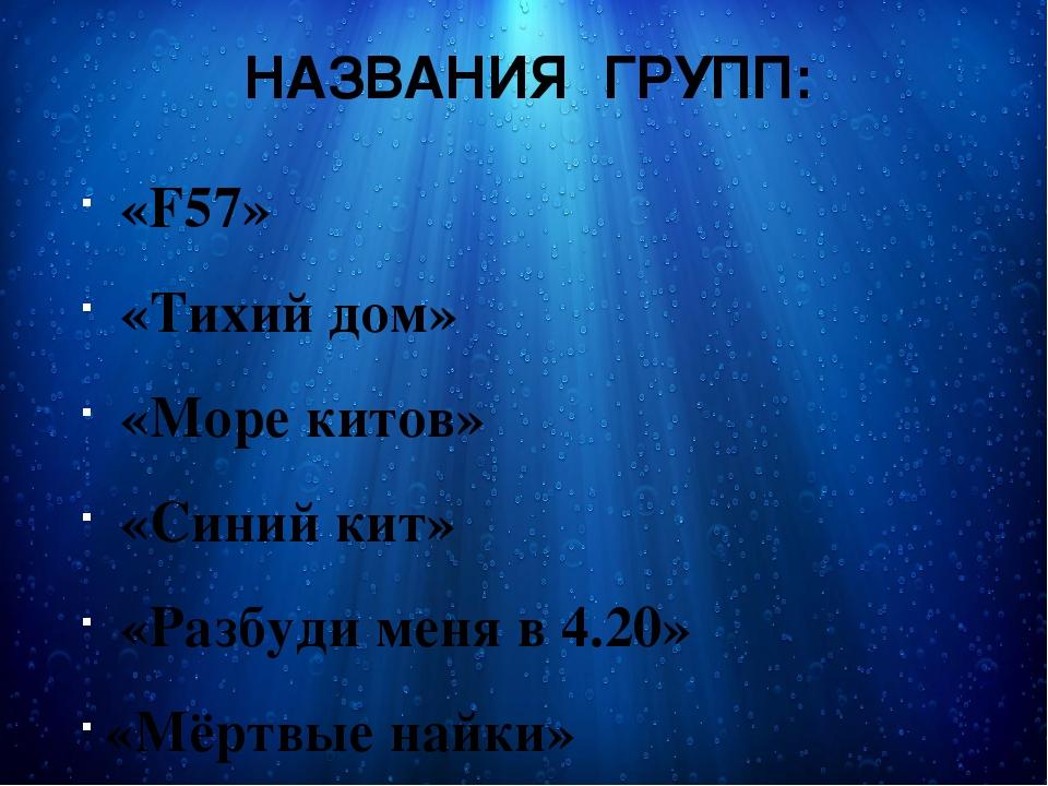 НАЗВАНИЯ ГРУПП: «F57» «Тихий дом» «Море китов» «Синий кит» «Разбуди меня в 4....