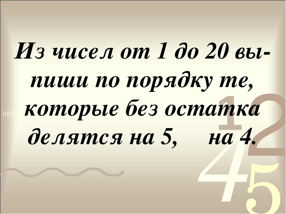 Из чисел от 1 до 20 вы-пиши по порядку те, которые без остатка делятся на 5,...