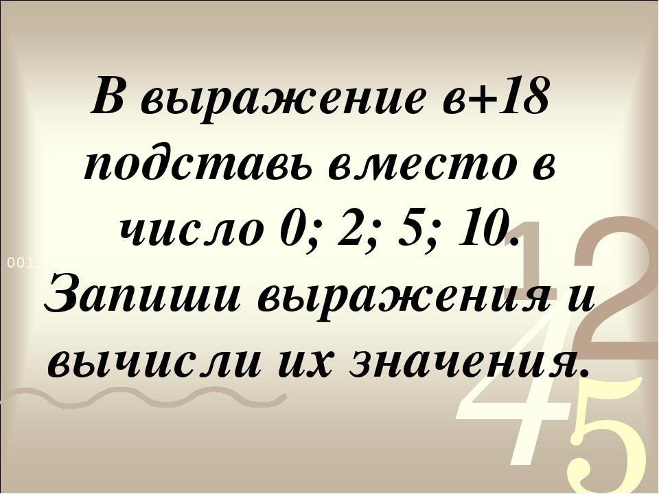 В выражение в+18 подставь вместо в число 0; 2; 5; 10. Запиши выражения и вычи...