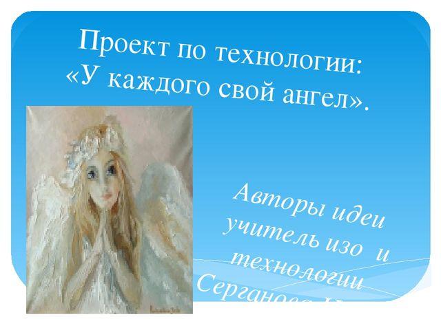 Проект по технологии: «У каждого свой ангел». Авторы идеи учитель изо и техно...