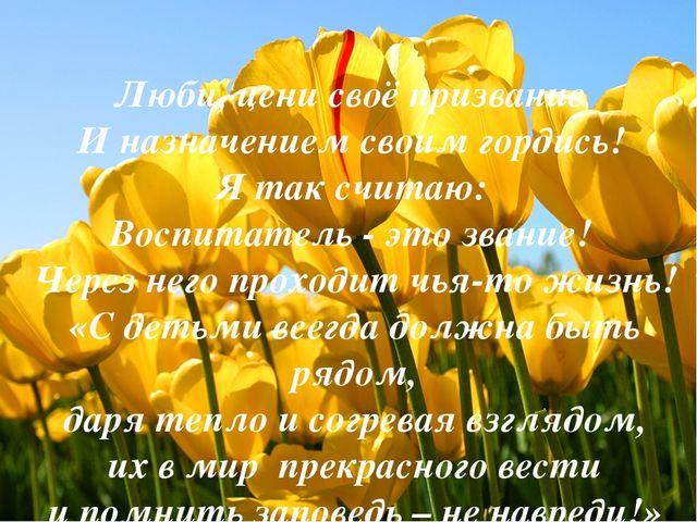 Люби, цени своё призвание И назначением своим гордись! Я так считаю: Воспита...