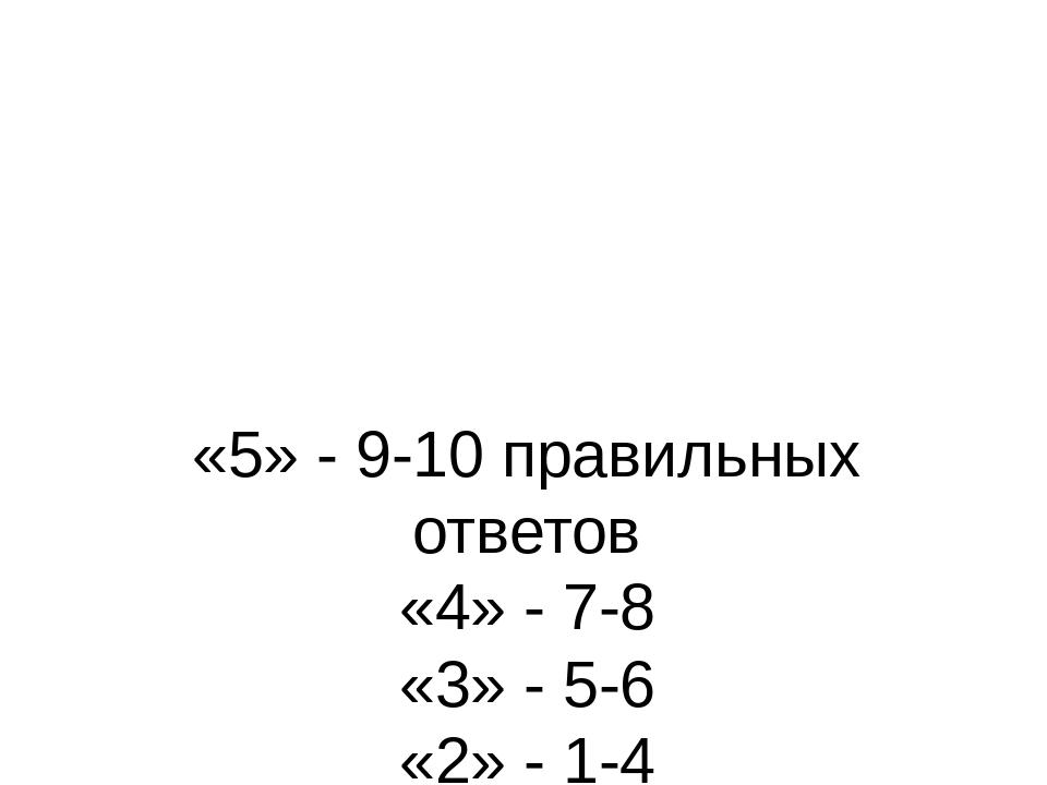 «5» - 9-10 правильных ответов «4» - 7-8 «3» - 5-6 «2» - 1-4