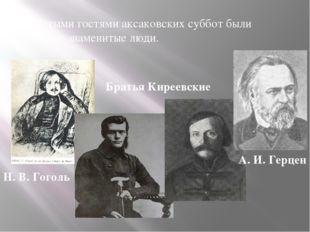Частыми гостями аксаковских суббот были многие знаменитые люди. Н. В. Гоголь