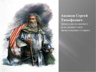 Аксаков Сергей Тимофеевич – происходил из знатного рода, ведшего своё происхо