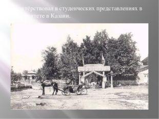 Он актёрствовал в студенческих представлениях в университете в Казани.