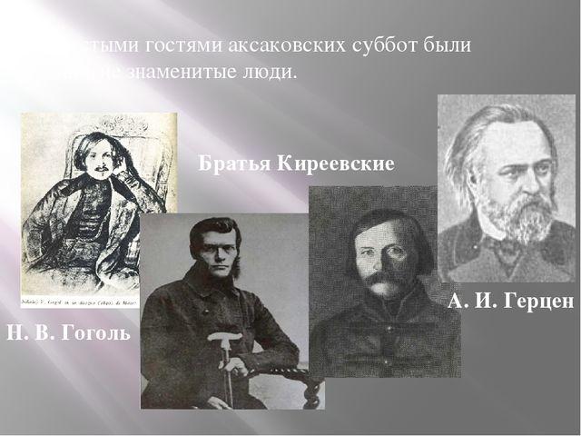 Частыми гостями аксаковских суббот были многие знаменитые люди. Н. В. Гоголь...
