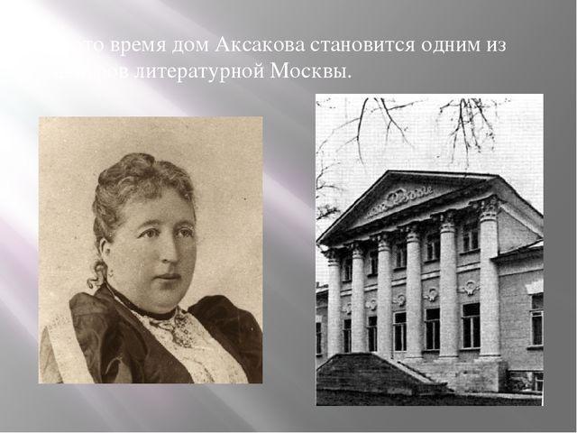 В это время дом Аксакова становится одним из центров литературной Москвы.