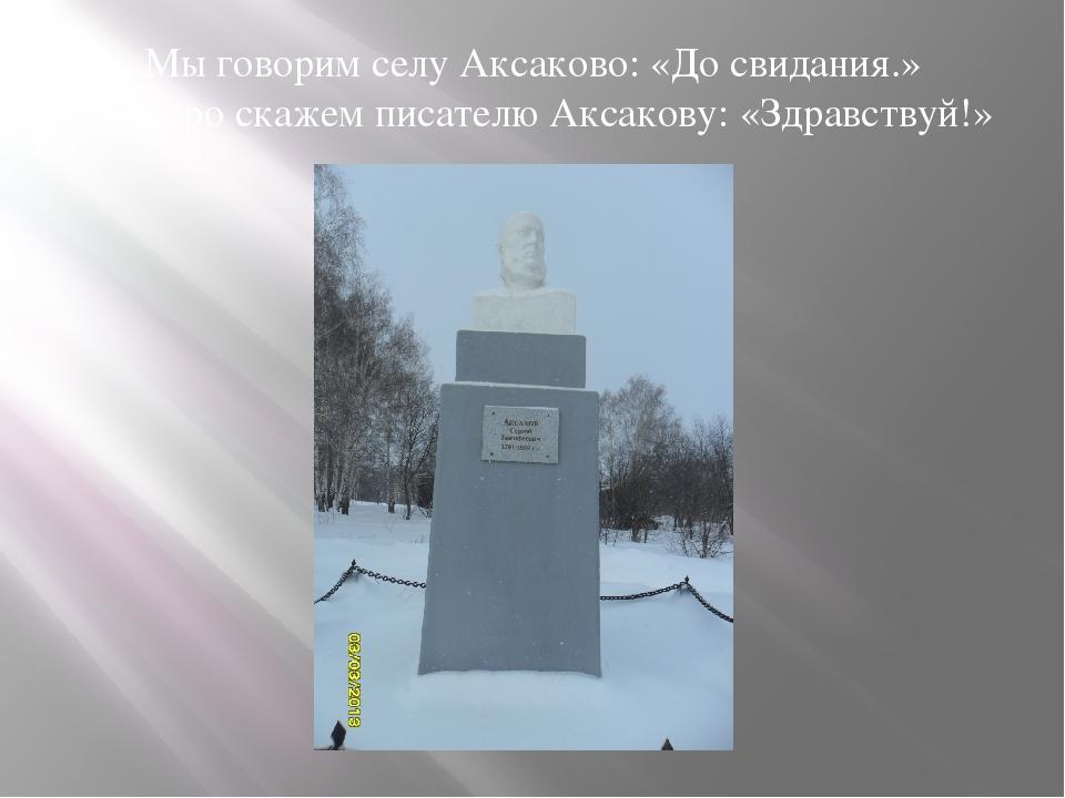 Мы говорим селу Аксаково: «До свидания.» А скоро скажем писателю Аксакову: «З...